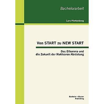Von START zu NEW START Das Dilemma und die Zukunft der Nuklearen Abrstung by Plettenberg & Lars