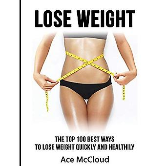 Lose Weight: The Top 100 Best Ways to Lose Weight Quickly and Healthily (Lose� Weight Fast & Naturally Through Diet Exercise)