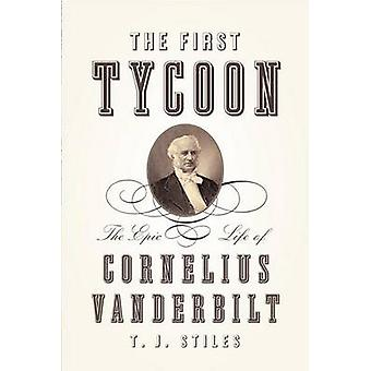 The First Tycoon - The Epic Life of Cornelius Vanderbilt by T.J. Stile
