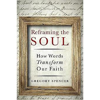 Reframing the Soul - How Words Transform Our Faith by Gregory H Spence
