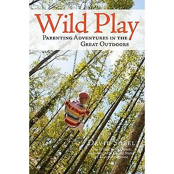 Wild Play - Parenting Adventures in the Great Outdoors by David Sobel