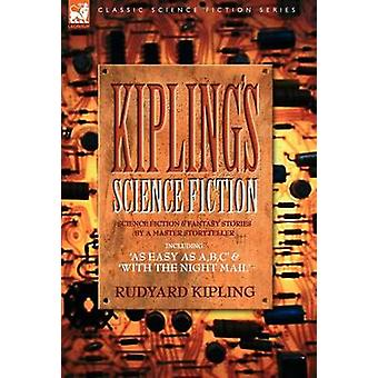 Kiplings Science Fiction  Science Fiction  Fantasy stories by a master storyteller including As Easy as AB.C  With the Night Mail by Kipling & Rudyard