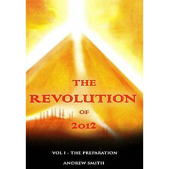 The Revolution of 2012 - Volume One - The Preparation by Andrew Smith