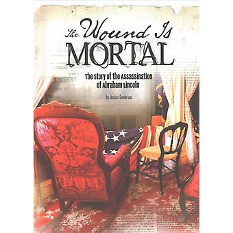 Wound Is Mortal Story of the Assassination of Abraham Lincoln von Jessica Gunderson