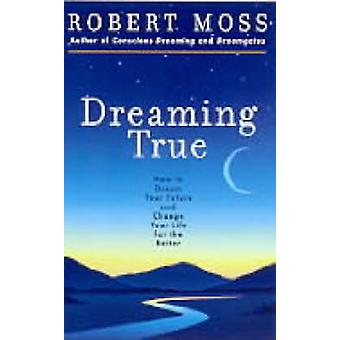 Dreaming True How to Dream Your Future and Change Your Life for the Better par Moss et Robert