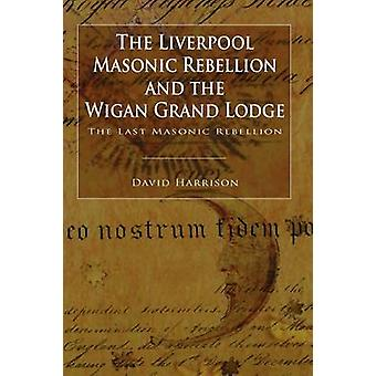 The Liverpool Masonic Rebellion and the Wigan Grand Lodge by Harrison & David