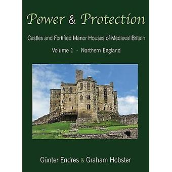 Power and Protection Castles and Fortified Manor Houses of Medieval Britain  Volume 1  Northern England by Endres & Gnter