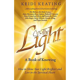 The Light A Book of Knowing How to Shine Your Light Brighter and Live in the Spiritual Heart by Keating & Keidi