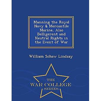 Manning the Royal Navy  Mercantile Marine Also Belligerent and Neutral Rights in the Event of War  War College Series by Lindsay & William Schaw