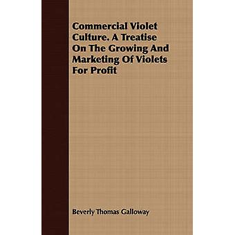 Commercial Violet Culture. A Treatise On The Growing And Marketing Of Violets For Profit by Galloway & Beverly Thomas