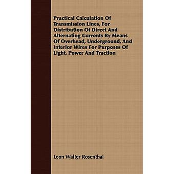 Practical Calculation Of Transmission Lines For Distribution Of Direct And Alternating Currents By Means Of Overhead Underground And Interior Wires For Purposes Of Light Power And Traction by Rosenthal & Leon Walter