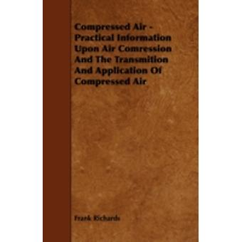 Compressed Air  Practical Information Upon Air Comression And The Transmition And Application Of Compressed Air by Richards & Frank