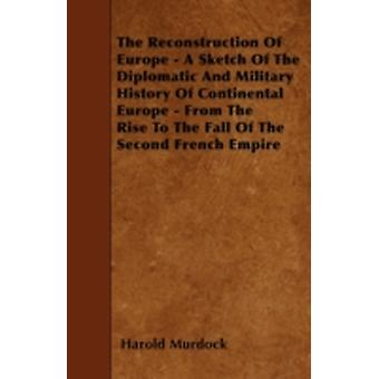 The Reconstruction Of Europe  A Sketch Of The Diplomatic And Military History Of Continental Europe  From The Rise To The Fall Of The Second French Empire by Murdock & Harold