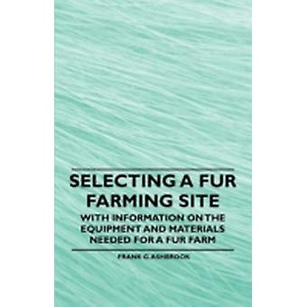 Selecting a Fur Farming Site  With Information on the Equipment and Materials Needed for a Fur Farm by Ashbrook & Frank G.