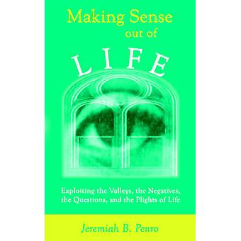 Making Sense Out of Life Exploiting the Valleys the Negatives the Questions and the Plights of Life by Penro & Jeremiah & B.