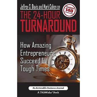 Jeffrey S. Davis and Mark Cohen on The 24Hour Turnaround How Amazing Entrepreneurs Succeed In Tough Times by Davis & Jeffrey S.