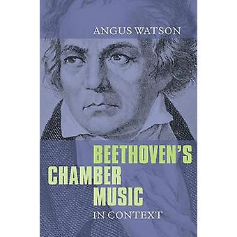 Beethovens Chamber Music in Context by Watson & Angus