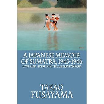 A Japanese Memoir of Sumatra 19451946 Love and Hatred in the Liberation War by Fusayama & Takao
