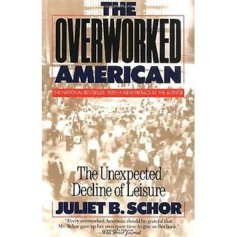 The Overworked American The Unexpected Decline of Leisure by Schor & Juliet