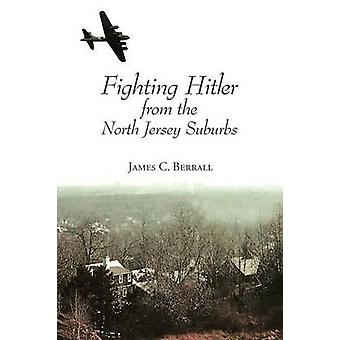 Fighting Hitler from the North Jersey Suburbs by Berrall & James C.