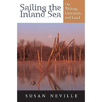Sailing the Inland Sea - On Writing - Literature - and Land by Susan N