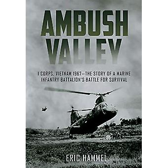 Ambush Valley - I Corps - Vietnam 1967-the Story of a Marine Infantry