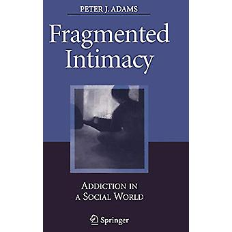 Fragmented Intimacy - Addiction in a Social World by Peter J. Adams -