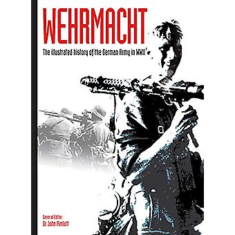 Wehrmacht - The illustrated history of the German Army in WWII by John