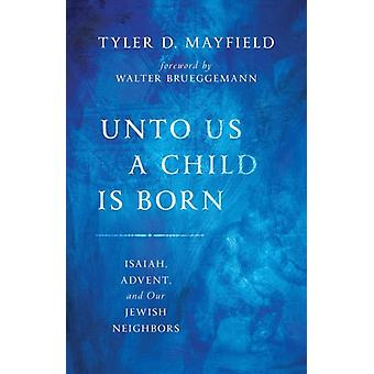 Unto Us a Child is Born  Isaiah Advent and Our Jewish Neighbors by Tyler D Mayfield & Foreword by Walter Brueggemann