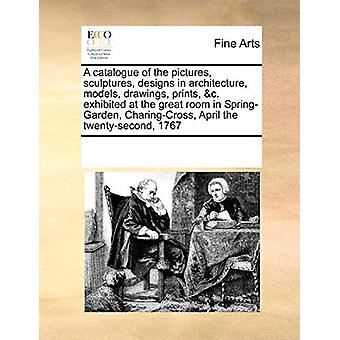A Catalogue of the Pictures - Sculptures - Designs in Architecture -