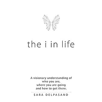 The i in Life - A Visionary New Understanding of Who You Are - Where Y