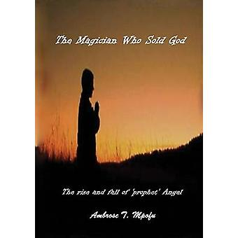 The Magician Who Sold God The Rise and Fall of Prophet Angel by Mpofu & Ambrose T