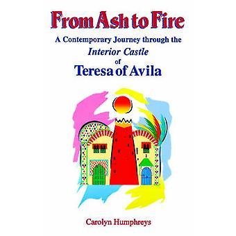 From Ash to Fire A Contemporary Journey through the Interior Castle of Teresa of Avila by Humphreys & Carolyn