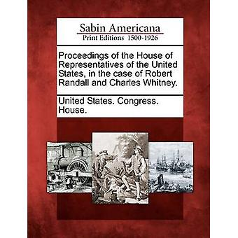 Proceedings of the House of Representatives of the United States in the case of Robert Randall and Charles Whitney. by United States. Congress. House.