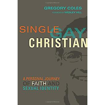 Single - Gay - Christian - A Personal Journey of Faith and Sexual Iden
