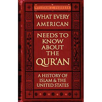 What Every American Needs to Know about the Quran A History of Islam  the United States by Federer & William J.