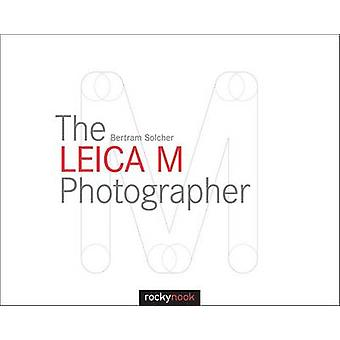 Leica M Photographer  Photographing with Leicas Legendary Rangefinder Cameras by Bertram Solcher