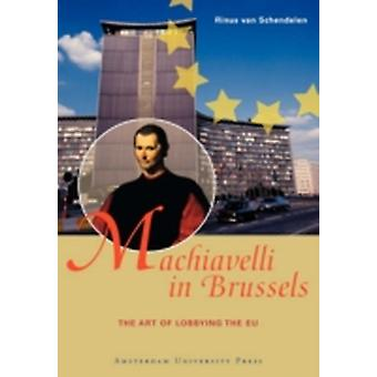 Machiavelli in Brussels The Art of Lobbying the EU by Van Schendelen & Rinus
