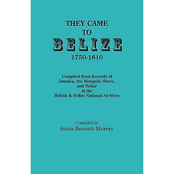 They Came to Belize 17501810. Compiled from Records of Jamaica the Mosquito Shore and Belize at the British  Belize National Archives by Murray & Sonia Bennett