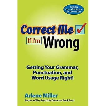 Correct Me If Im Wrong Getting Your Grammar Punctuation and Word Usage Right by Miller & Arlene