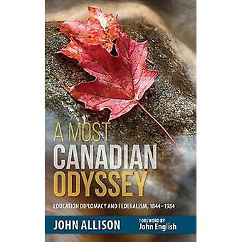 A Most Canadian Odyssey Education Diplomacy and Federalism 18441984 by Allison & John