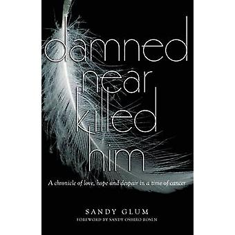 Damned Near Killed Him A chronicle of love hope and despair in a time of cancer by Glum & Sandy