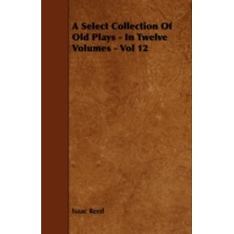 A Select Collection Of Old Plays  In Twelve Volumes  Vol 12 by Reed & Isaac