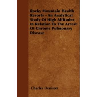 Rocky Mountain Health Resorts  An Analytical Study Of High Altitudes In Relation To The Arrest Of Chronic Pulmonary Disease by Denison & Charles