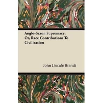 AngloSaxon Supremacy Or Race Contributions To Civilization by Brandt & John Lincoln