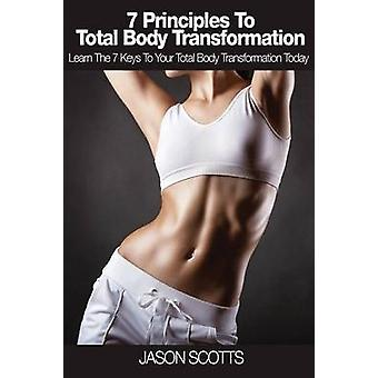 7 Principles to Total Body Transformation Learn the 7 Keys to Your Total Body Transformation Today by Scotts & Jason