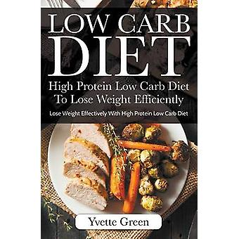 Low Carb Diet High Protein Low Carb Diet To Lose Weight Efficiently Lose Weight Effectively With High Protein Low Carb Diet by Green & Yvette