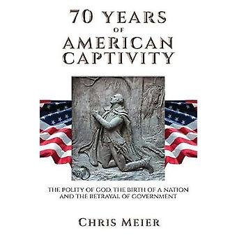70 Years of American Captivity The Polity of God The Birth of a Nation and The Betrayal of Government by Meier & Chris