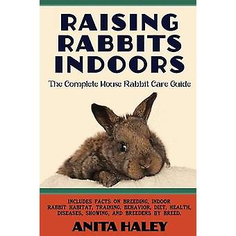 Raising Rabbits Indoors The Complete House Rabbit Care Guide by Haley & Anita