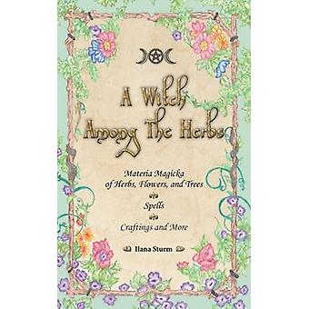 A Witch Among The Herbs Materia Magic of Herbs Flowers and Trees  Spells  Craftings and More by Sturm & Ilana